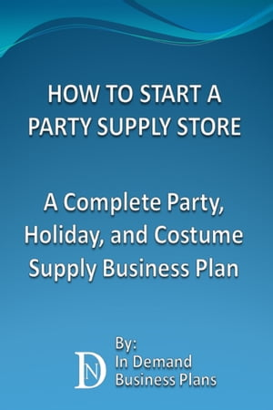 How To Start A Party Supply Store: A Complete Party, Holiday, and Costume Supply Business Plan by In Demand Business Plans