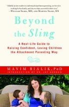 Beyond the Sling: A Real-Life Guide to Raising Confident, Loving Children the Attachment Parenting Way by Mayim Bialik, Ph.D.