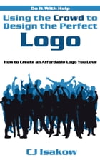 Using the Crowd to Design the Perfect Logo: How to Create an Affordable Logo You Love by CJ Isakow