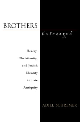 Book Brothers Estranged: Heresy, Christianity and Jewish Identity in Late Antiquity by Adiel Schremer