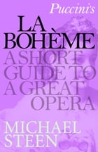 Puccini's La Bohème: A Short Guide to a Great Opera by Michael Steen