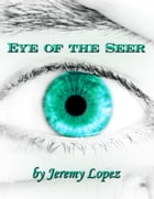 Eye of the Seer: The School of the Seer, Dreams, Visions, Prophecy and More! by Jeremy Lopez