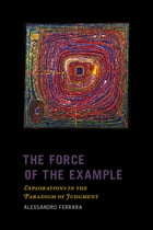 The Force of the Example: Explorations in the Paradigm of Judgment by Alessandro Ferrara