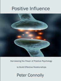 Positive Influence: Harnessing the Power of Positive Psychology to Build Effective Relationships