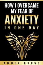 How I Overcame My Fear of Anxiety in One Day by Amber Kross