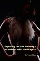 Exposing the Sex Industry – Interviews with the Players by Violet Ivy