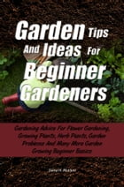 Garden Tips And Ideas For Beginner Gardeners: Gardening Advice For Flower Gardening, Growing Plants, Herb Plants, Garden Problems And Many More Ga by Daisy H. Morton