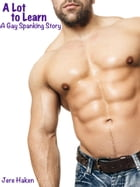 A Lot to Learn: A Gay Spanking Story by Jere Haken
