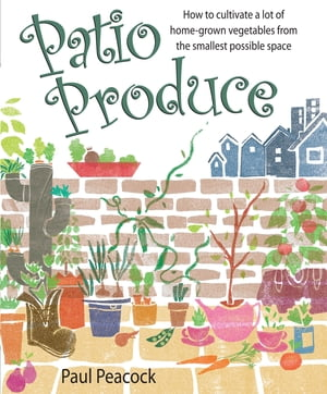 Patio Produce How to Cultivate a Lot of Home-grown Vegetables from the Smallest Possible Space