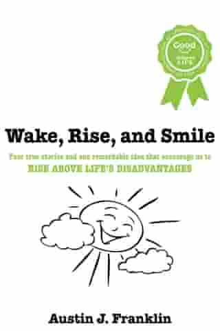 Wake, Rise, and Smile: Four True Stories and One Remarkable Idea Which Encourage Us to Rise Above Life's Disadvantages