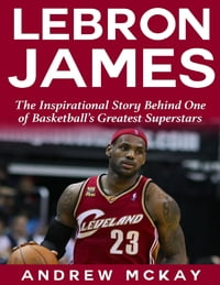 Lebron James: The Inspirational Story Behind One of Basketball's Greatest Superstars