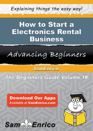 How to Start a Electronics Rental Business: How to Start a Electronics Rental Business by Randolph Gonzalez