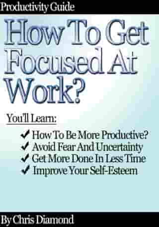 Productivity Guide: How To Get Focused At Work? by Chris Diamond
