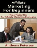 Affiliate Marketing for Beginners: Time Tested Tips for Affiliate Marketing Strategies