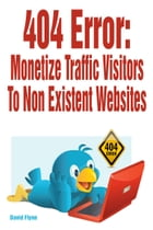 404 Error: Monetize Traffic Visitors to Non Existent Websites by David Flynn