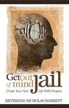 Get Out of Mind Jail: Create Your New Life With Purpose by Reverend Nicholas Barrett