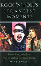 Rock'n'Roll's Strangest Moments: Extraordinary But True Tales from 45 Years of Rock & Roll History by Mike Evans