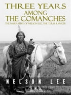 Three Years Among the Comanches: The Narrative of Nelson Lee, Texas Ranger by Nelson Lee