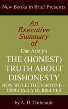 An Executive Summary of Dan Ariely's 'The (Honest) Truth About Dishonesty: How We Lie to Everyone--Especially Ourselves' by A. D. Thibeault