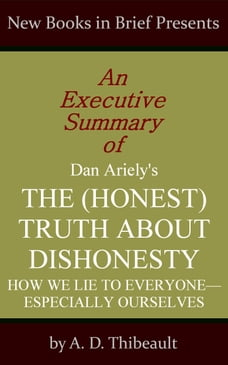 An Executive Summary of Dan Ariely's 'The (Honest) Truth About Dishonesty: How We Lie to Everyone…