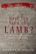 Have You Seen the Lamb?: The Story of The First Passover and The Last Supper by Robert F. Wolff