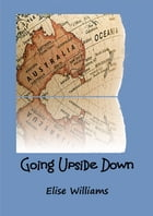 Going Upside Down: Finding the answers on the other side of the world by Elise Williams