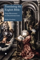 Translating the English Bible: From Relevance to Deconstruction by Philip Goodwin