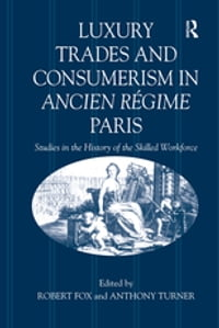 Luxury Trades and Consumerism in Ancien Régime Paris: Studies in the History of the Skilled…