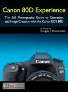 Canon 80D Experience - The Still Photography Guide to Operation and Image Creation with the Canon EOS 80D by Douglas Klostermann