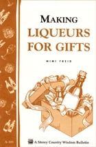 Making Liqueurs for Gifts: Storey's Country Wisdom Bulletin A-101 by Mimi Freid