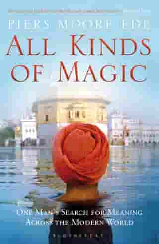 All Kinds of Magic: One Man's Search for Meaning Across the Modern World by Piers Moore Ede
