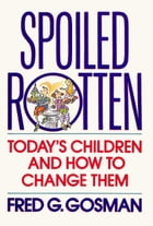 Spoiled Rotten: Today's Children and How to Change Them by Fred G. Gosman