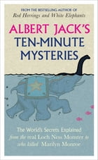Albert Jack's Ten-minute Mysteries: The World's Secrets Explained, from the Real Loch Ness Monster to Who Killed Marilyn Monroe by Albert Jack