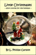 Little Christmases: Short Stories for the Holidays by L. Phillips Carlson
