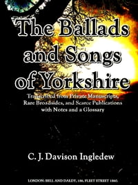 The Ballads and Songs of Yorkshire: Transcribed from Private Manuscripts, Rare Broadsides, and…