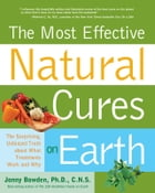 Most Effective Natural Cures on Earth: The Surprising Unbiased Truth about What Treatments Work and Why: The Surprising Unbiased Truth about What Trea by Jonny Bowden