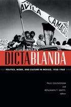 Dictablanda: Politics, Work, and Culture in Mexico, 1938–1968 by Paul Gillingham