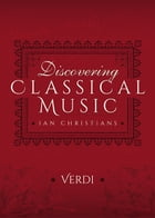 Discovering Classical Music: Verdi: His Life, The Person, His Music by Ian Christians