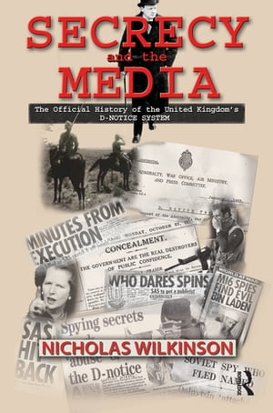 Secrecy and the Media The Official History of the United Kingdom's D-Notice System