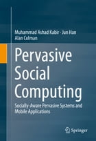 Pervasive Social Computing: Socially-Aware Pervasive Systems and Mobile Applications by Muhammad Ashad Kabir