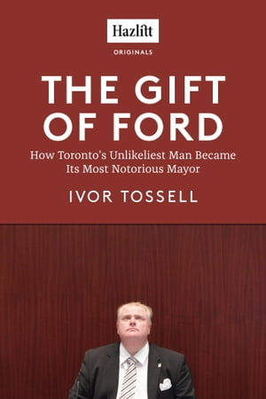 The Gift of Ford Rob Ford: How Toronto's Unlikeliest Man Became its Most Notorious Mayor