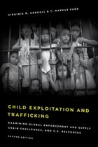 Child Exploitation and Trafficking: Examining Global Enforcement and Supply Chain Challenges and U.S. Responses by Virginia M. Kendall