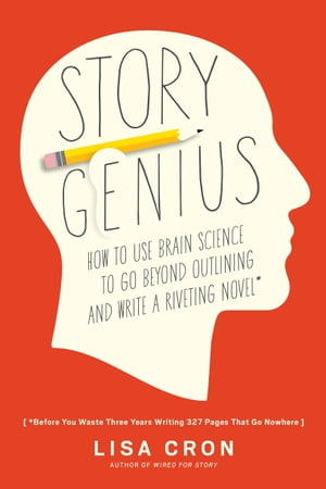 Story Genius How to Use Brain Science to Go Beyond Outlining and Write a Riveting Novel (Before You Waste Three Years Writing 327 Pages That Go Nowher