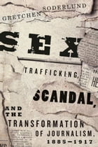 Sex Trafficking, Scandal, and the Transformation of Journalism, 1885-1917 by Gretchen Soderlund