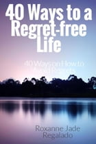 40 Ways To A Regret-Free Life: 40 Ways On How To Avoid Regrets by Roxanne Jade Regalado