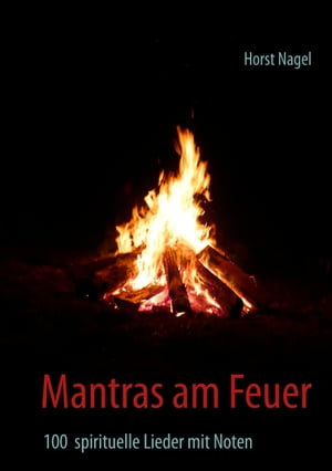Mantras am Feuer: 100 spirituelle Lieder mit Noten by Horst Nagel