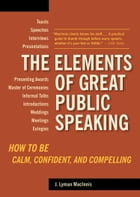 The Elements of Great Public Speaking: How to Be Calm, Confident, and Compelling by J. Lyman Macinnis