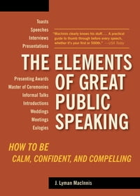 The Elements of Great Public Speaking: How to Be Calm, Confident, and Compelling