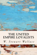 The United Empire Loyalists by W. Stewart Wallace