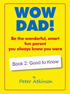 WOW DAD! Book 2: Good to Know: Be the wonderful, smart, fun parent you always knew you were